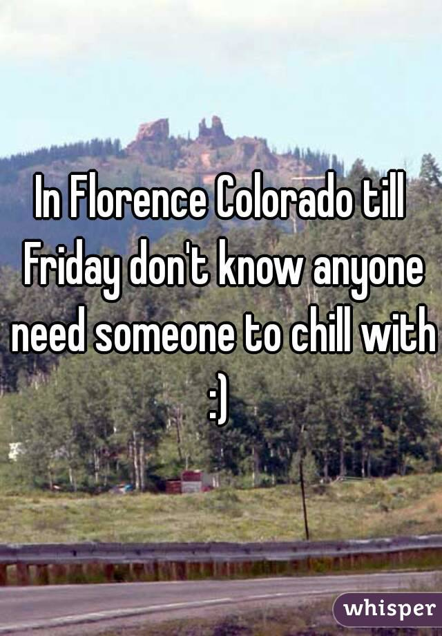 In Florence Colorado till Friday don't know anyone need someone to chill with :)