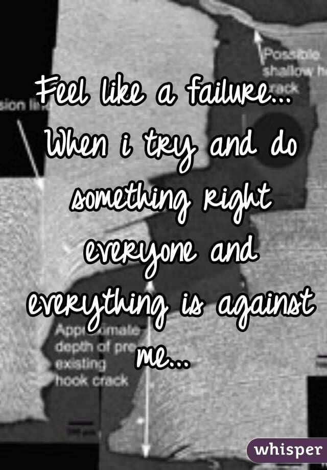 Feel like a failure... When i try and do something right everyone and everything is against me...