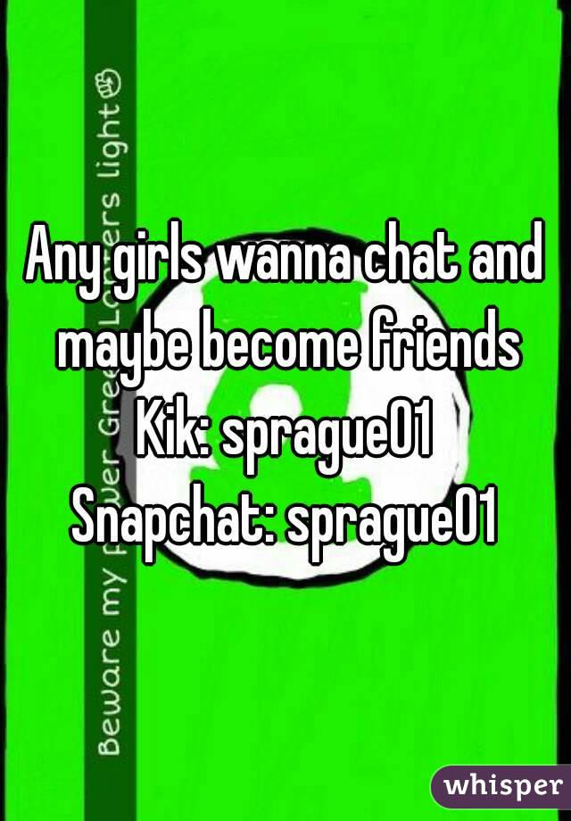 Any girls wanna chat and maybe become friends Kik: sprague01 Snapchat: sprague01