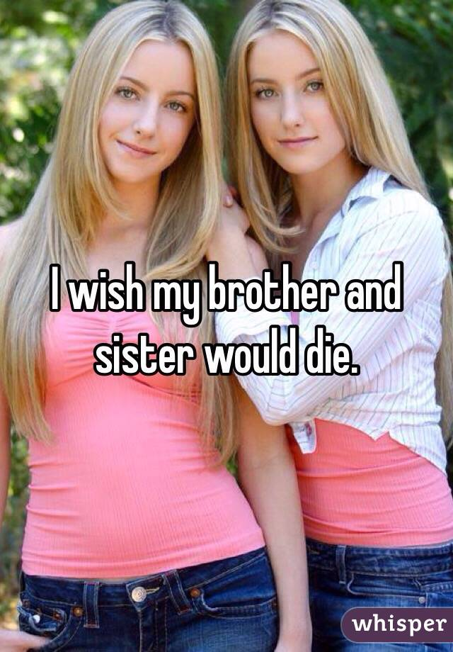 I wish my brother and sister would die.