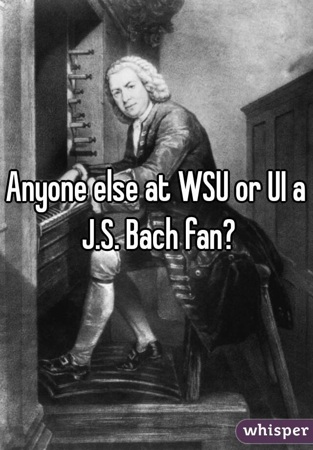 Anyone else at WSU or UI a J.S. Bach fan?
