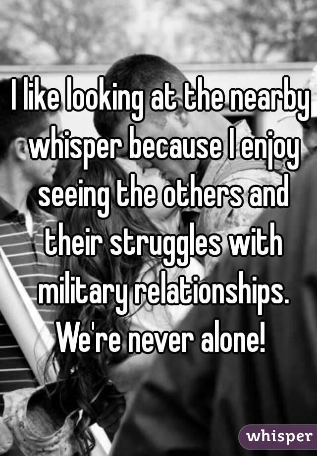 I like looking at the nearby whisper because I enjoy seeing the others and their struggles with military relationships. We're never alone!