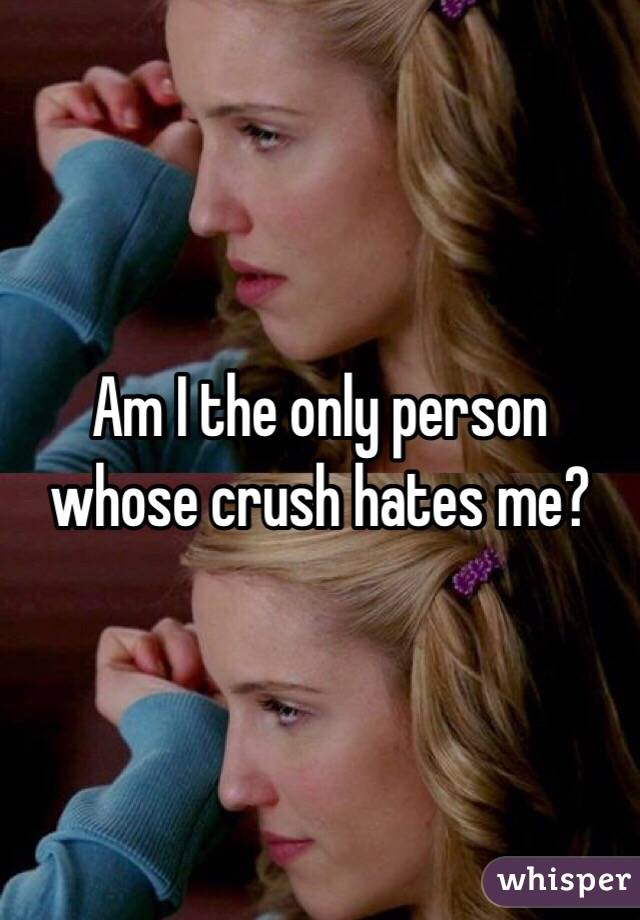 Am I the only person whose crush hates me?