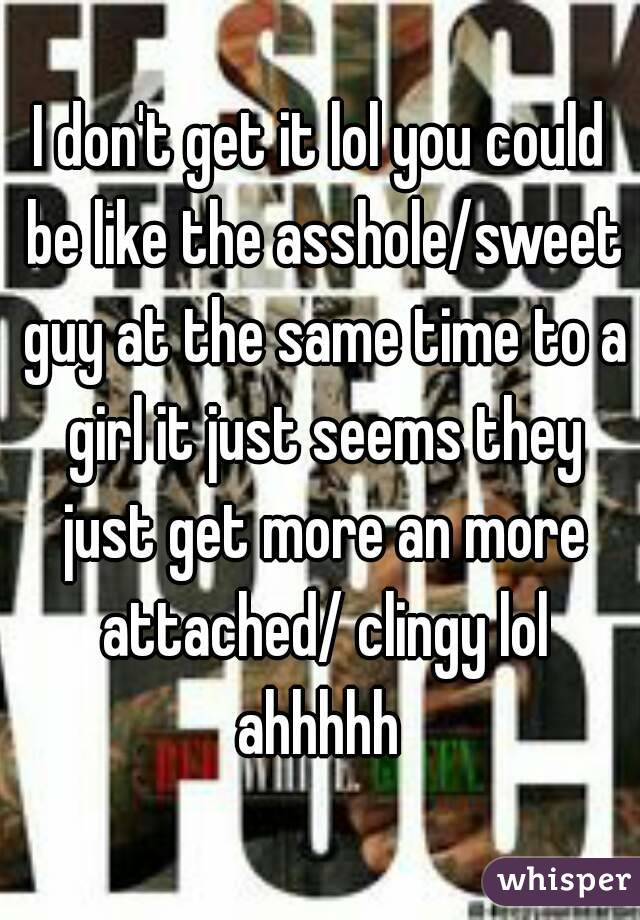I don't get it lol you could be like the asshole/sweet guy at the same time to a girl it just seems they just get more an more attached/ clingy lol ahhhhh