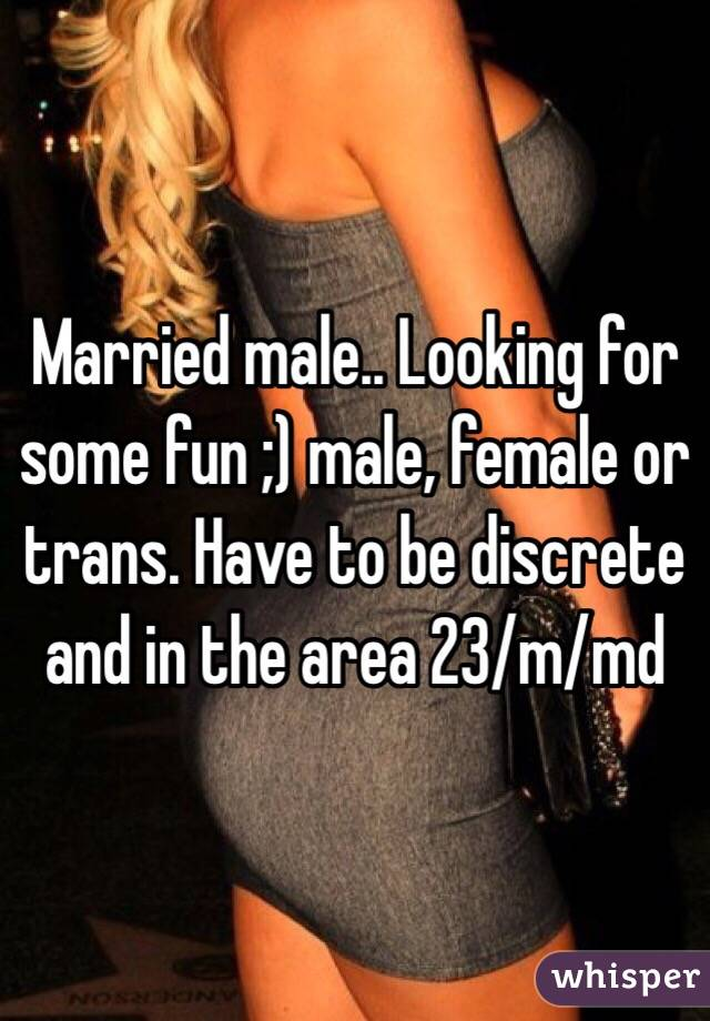 Married male.. Looking for some fun ;) male, female or trans. Have to be discrete and in the area 23/m/md