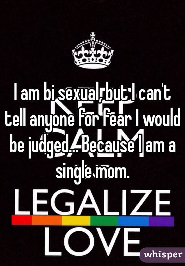 I am bi sexual, but I can't tell anyone for fear I would be judged... Because I am a single mom.