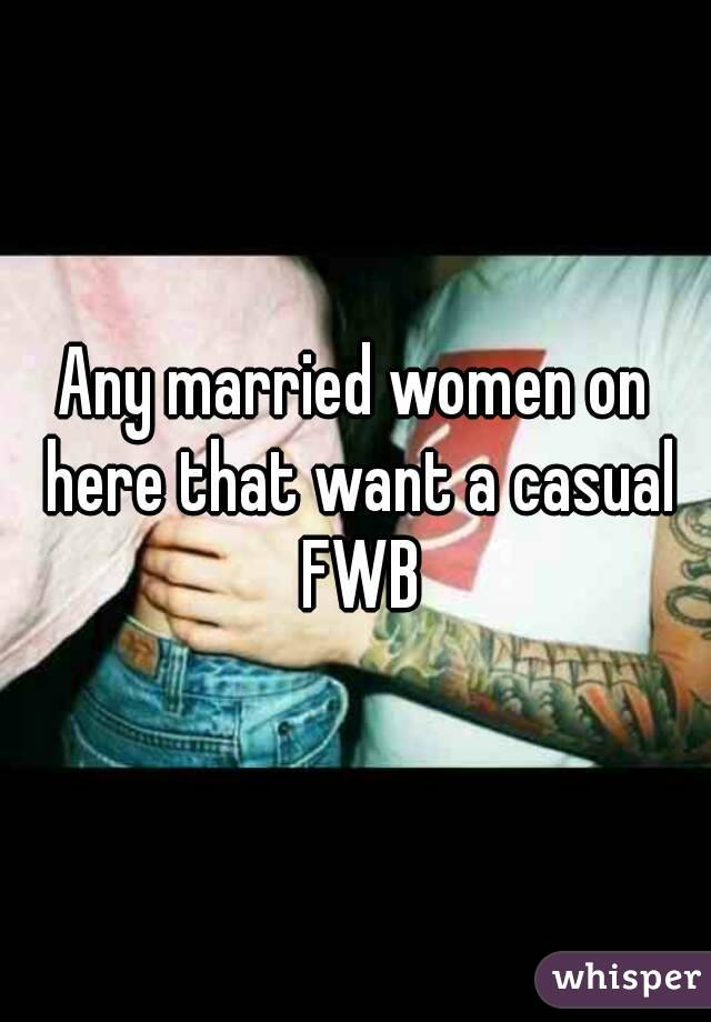 Any married women on here that want a casual FWB
