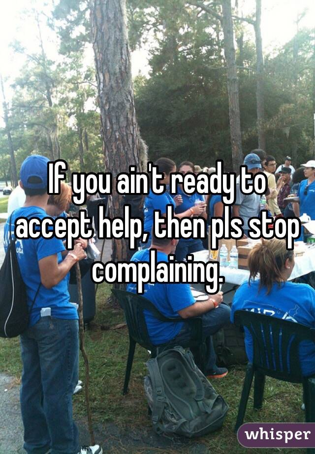 If you ain't ready to accept help, then pls stop complaining.