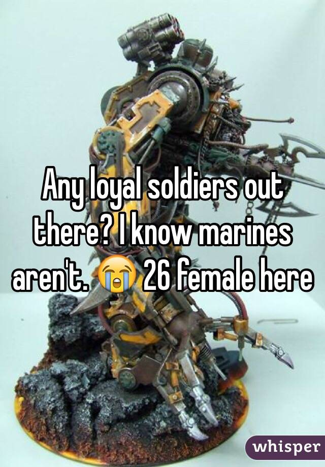 Any loyal soldiers out there? I know marines aren't. 😭 26 female here