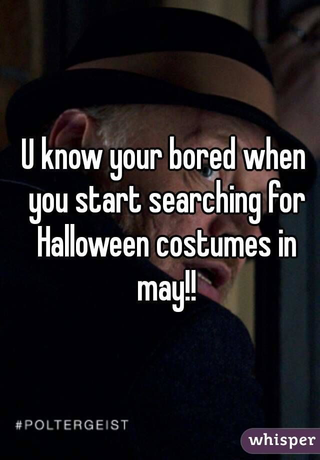 U know your bored when you start searching for Halloween costumes in may!!