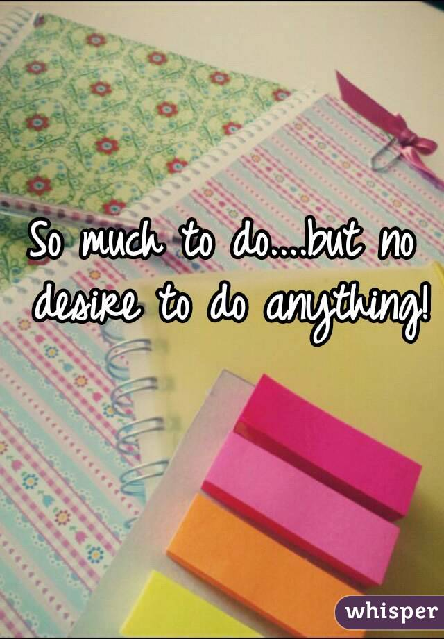 So much to do....but no desire to do anything!