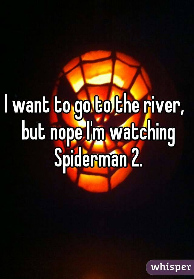 I want to go to the river,  but nope I'm watching Spiderman 2.
