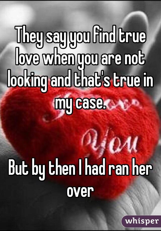 They say you find true love when you are not looking and that's true in my case.    But by then I had ran her over