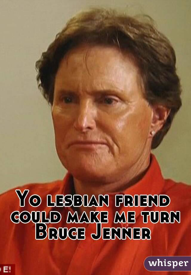 Yo lesbian friend could make me turn Bruce Jenner