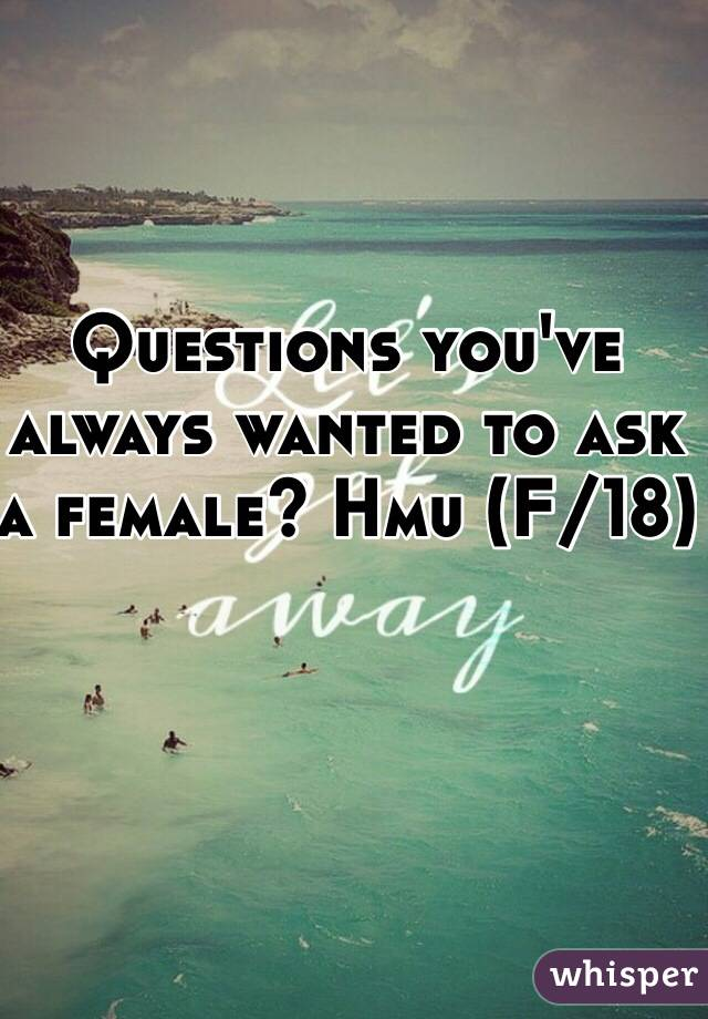 Questions you've always wanted to ask a female? Hmu (F/18)
