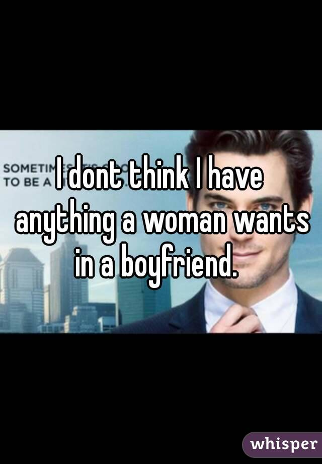 I dont think I have anything a woman wants in a boyfriend.