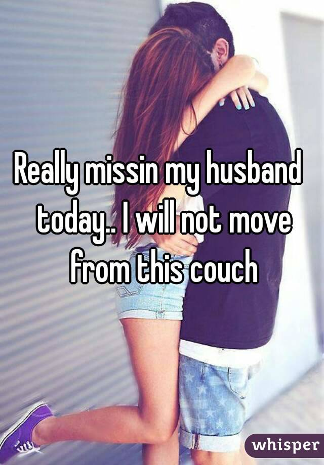 Really missin my husband  today.. I will not move from this couch