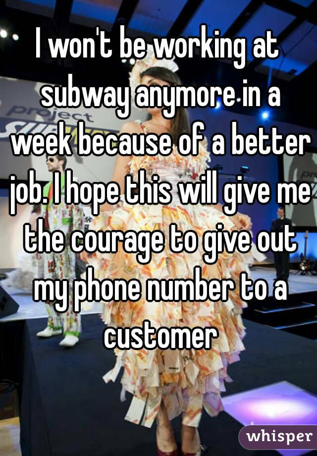 I won't be working at subway anymore in a week because of a better job. I hope this will give me the courage to give out my phone number to a customer