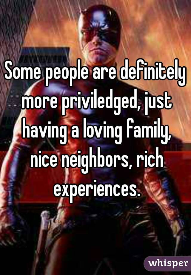 Some people are definitely more priviledged, just having a loving family, nice neighbors, rich experiences.