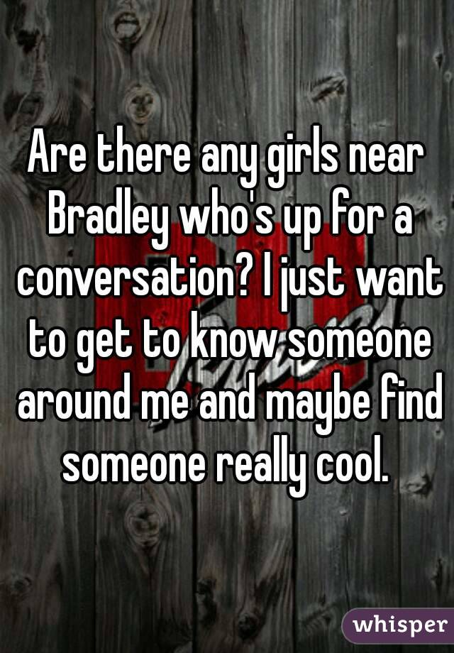 Are there any girls near Bradley who's up for a conversation? I just want to get to know someone around me and maybe find someone really cool.