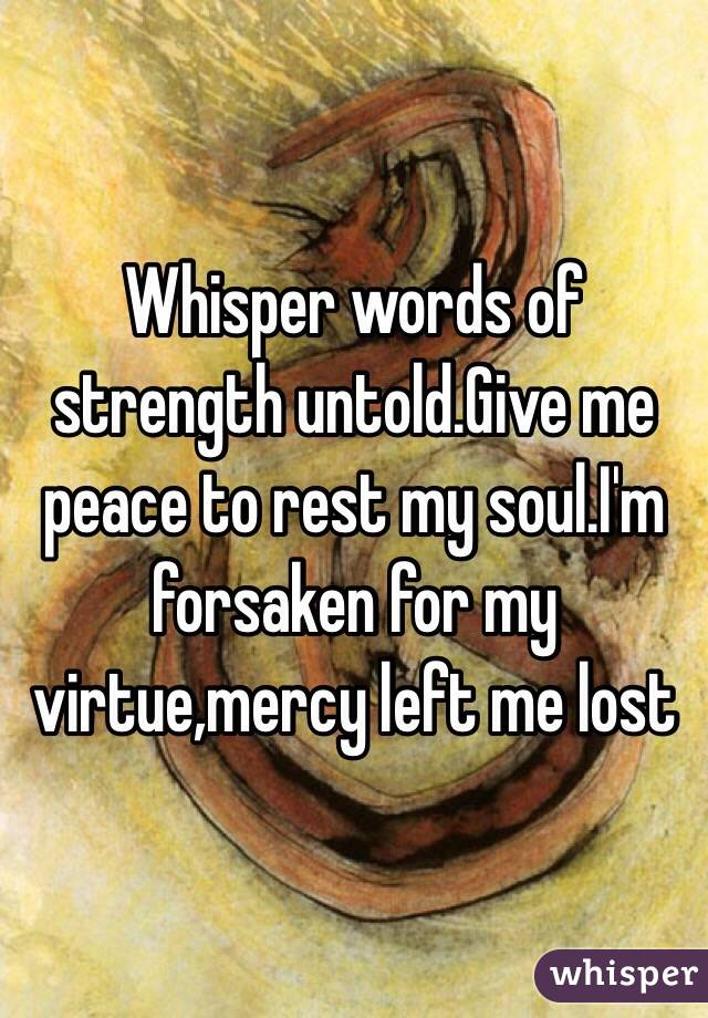 Whisper words of strength untold.Give me peace to rest my soul.I'm forsaken for my virtue,mercy left me lost