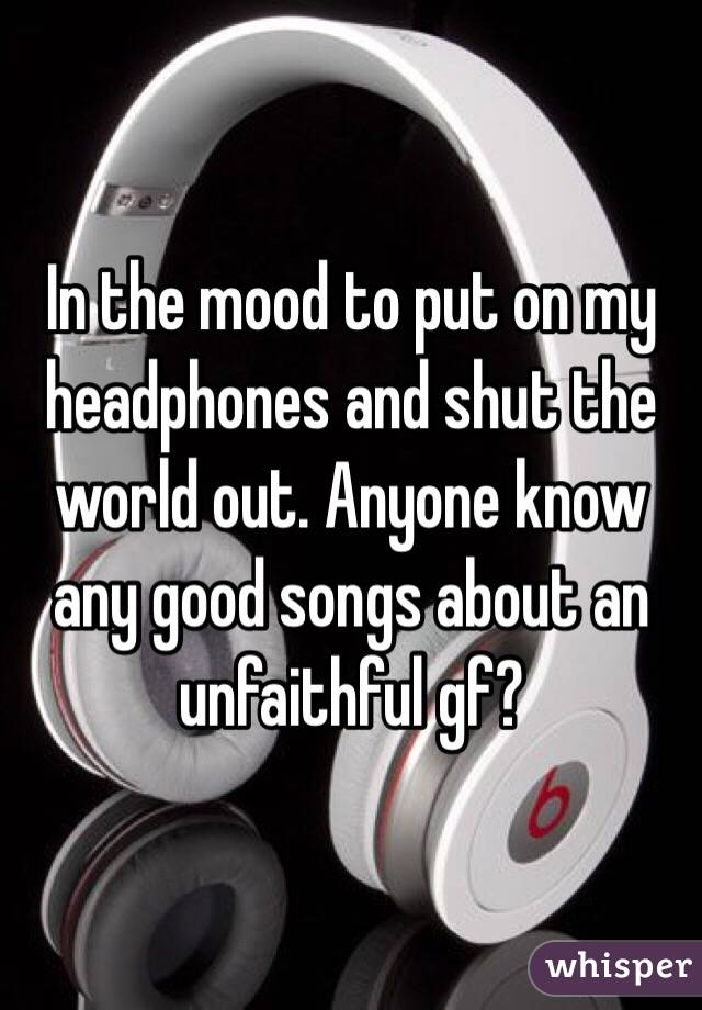 In the mood to put on my headphones and shut the world out. Anyone know any good songs about an unfaithful gf?