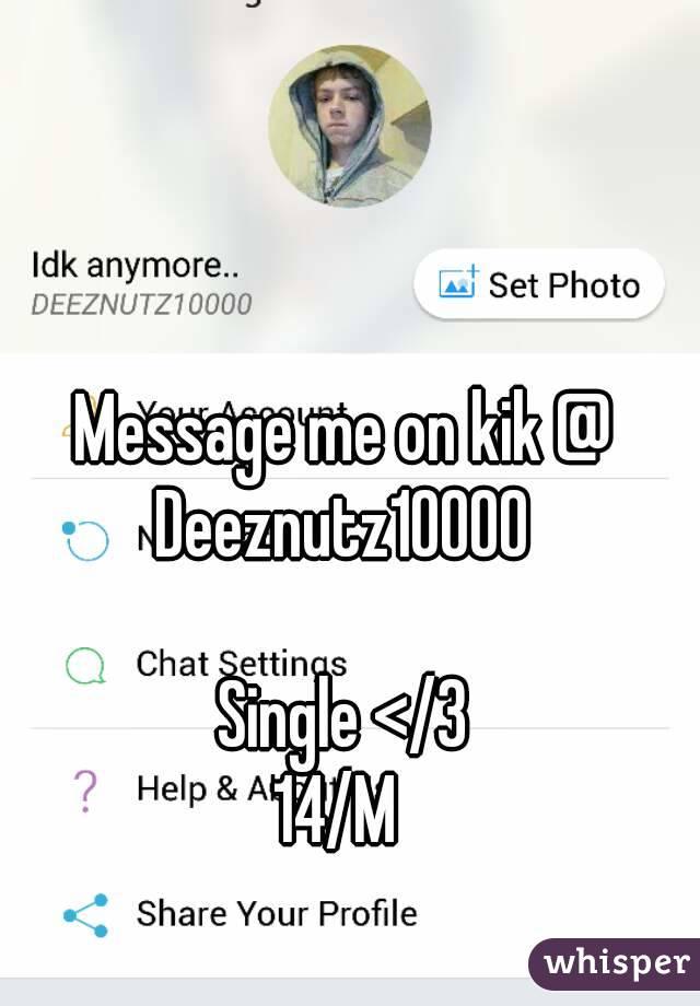 Message me on kik @ Deeznutz10000   Single </3 14/M