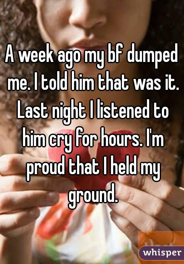 A week ago my bf dumped me. I told him that was it. Last night I listened to him cry for hours. I'm proud that I held my ground.