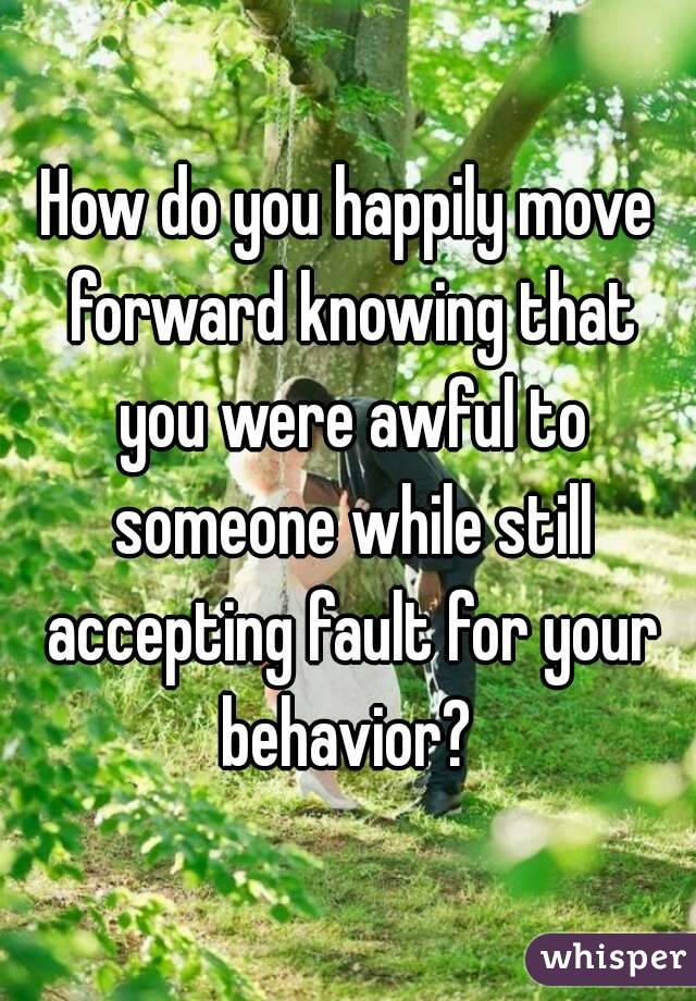 How do you happily move forward knowing that you were awful to someone while still accepting fault for your behavior?