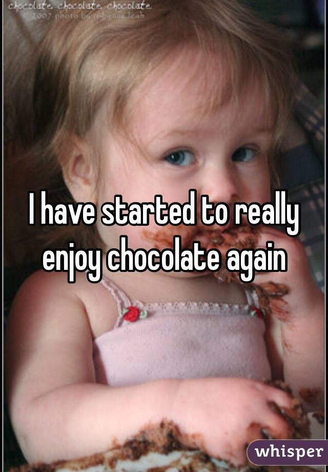 I have started to really enjoy chocolate again