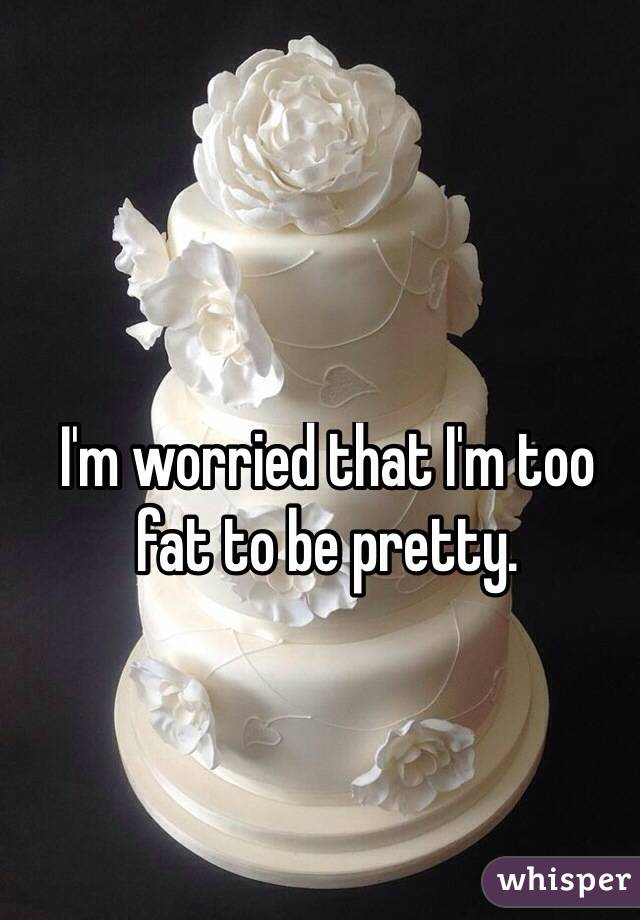 I'm worried that I'm too fat to be pretty.