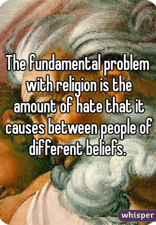 The fundamental problem with religion is the amount of hate that it causes between people of different beliefs.