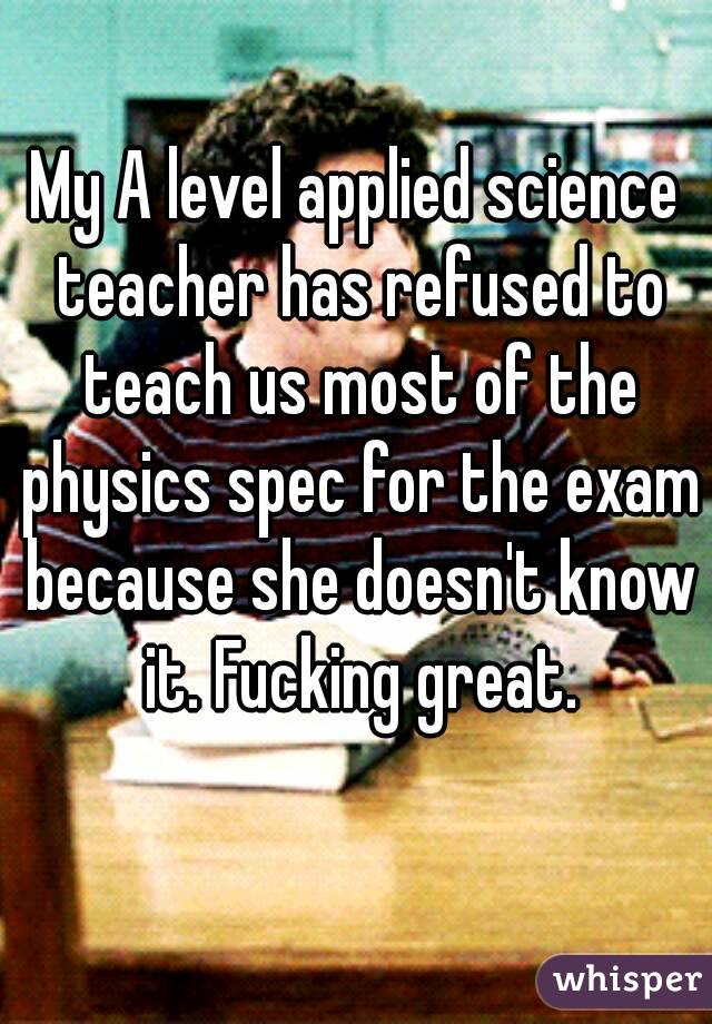 My A level applied science teacher has refused to teach us most of the physics spec for the exam because she doesn't know it. Fucking great.
