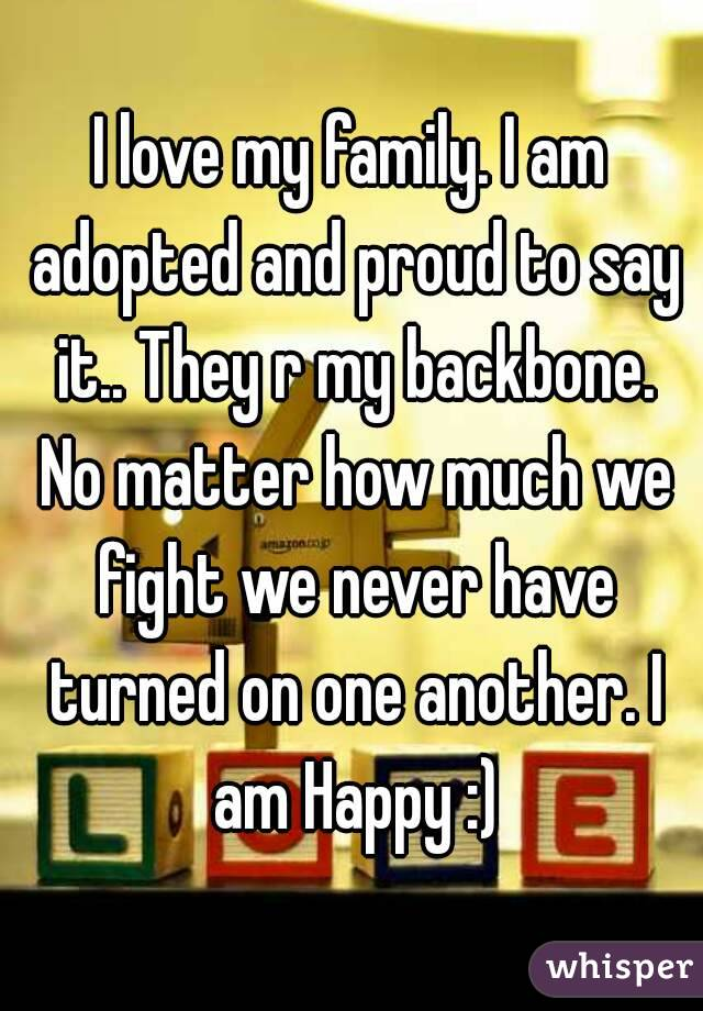 I love my family. I am adopted and proud to say it.. They r my backbone. No matter how much we fight we never have turned on one another. I am Happy :)