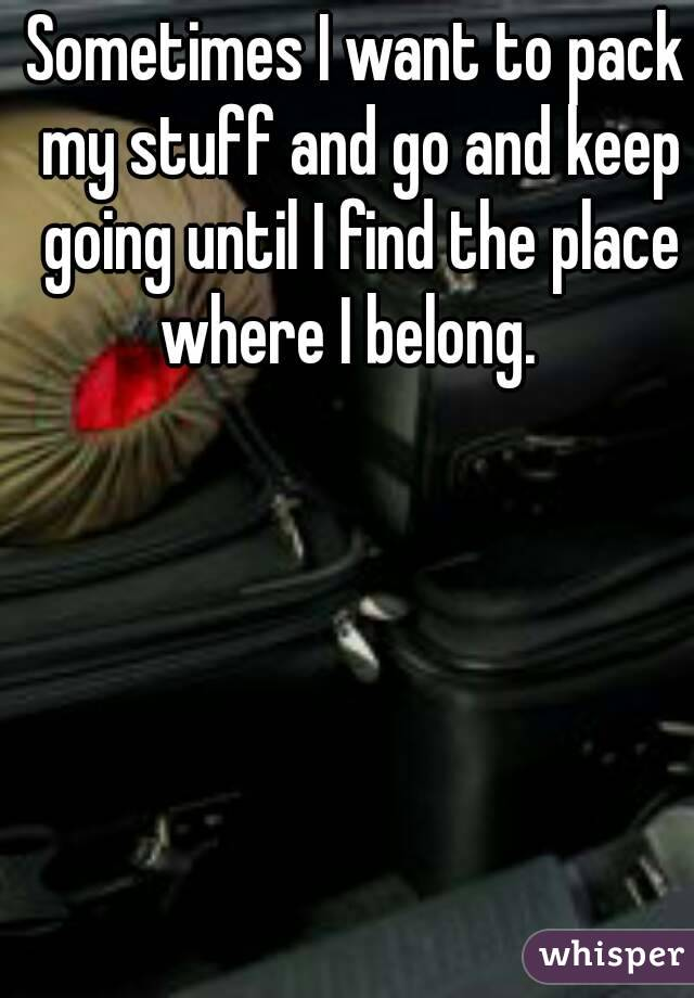 Sometimes I want to pack my stuff and go and keep going until I find the place where I belong.