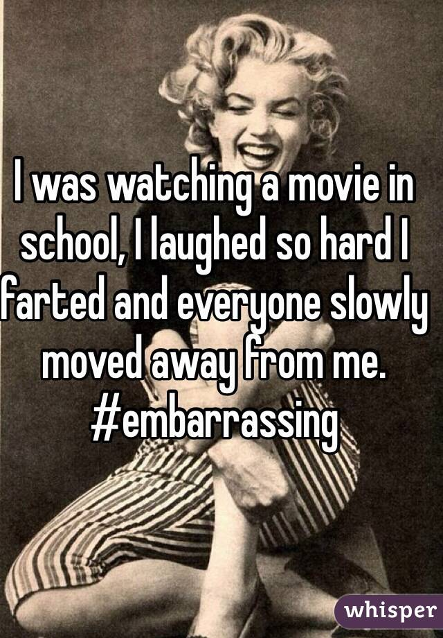 I was watching a movie in school, I laughed so hard I farted and everyone slowly moved away from me. #embarrassing