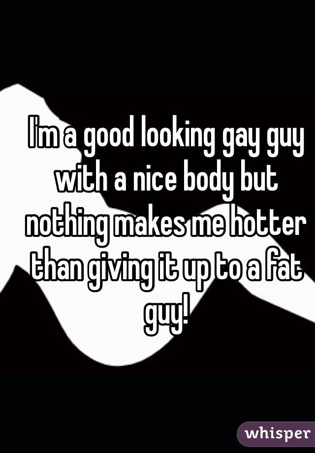 I'm a good looking gay guy with a nice body but nothing makes me hotter than giving it up to a fat guy!