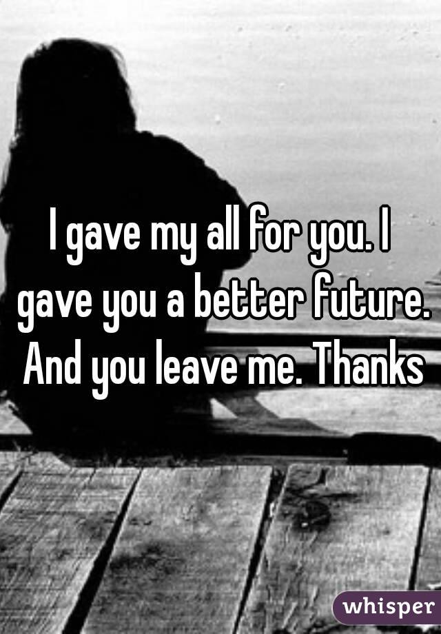 I gave my all for you. I gave you a better future. And you leave me. Thanks