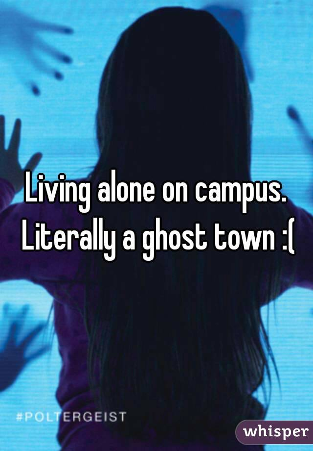 Living alone on campus. Literally a ghost town :(