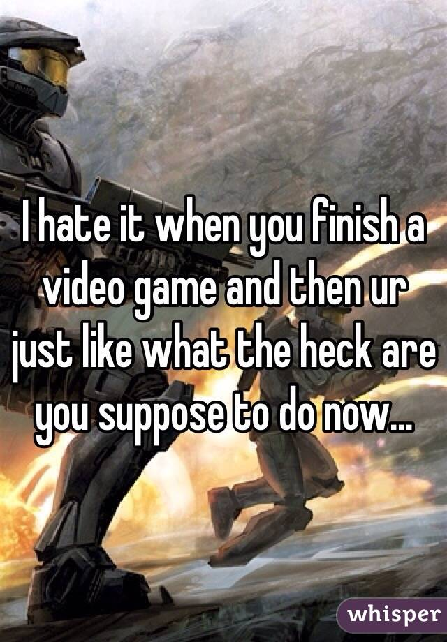 I hate it when you finish a video game and then ur just like what the heck are you suppose to do now...