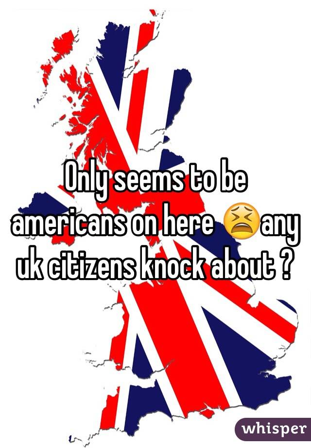 Only seems to be americans on here 😫any uk citizens knock about ?
