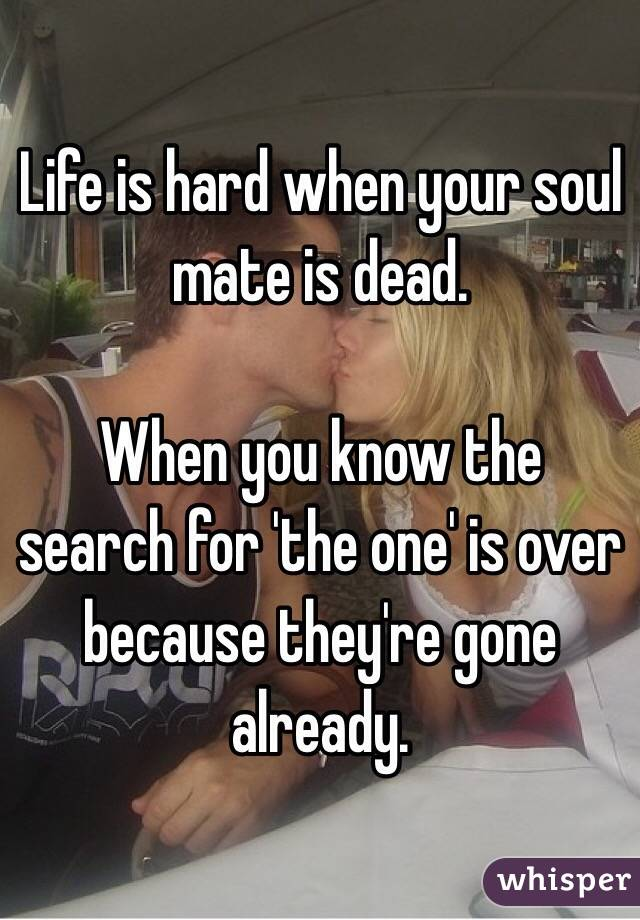 Life is hard when your soul mate is dead.  When you know the search for 'the one' is over because they're gone already.