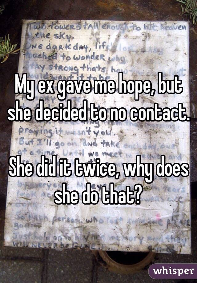 My ex gave me hope, but she decided to no contact.   She did it twice, why does she do that?
