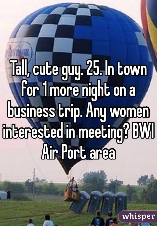 Tall, cute guy. 25. In town for 1 more night on a business trip. Any women interested in meeting? BWI Air Port area