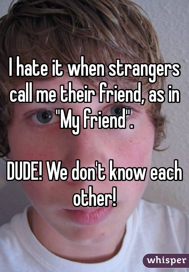 "I hate it when strangers call me their friend, as in ""My friend"".   DUDE! We don't know each other!"
