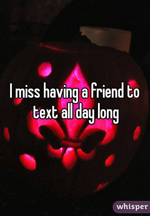 I miss having a friend to text all day long