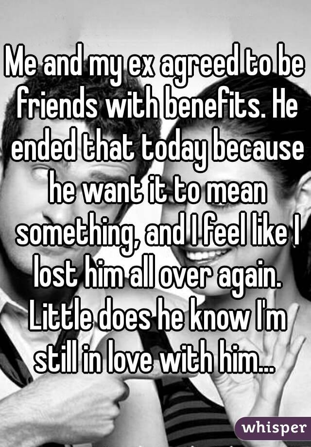 Me and my ex agreed to be friends with benefits. He ended that today because he want it to mean something, and I feel like I lost him all over again. Little does he know I'm still in love with him...