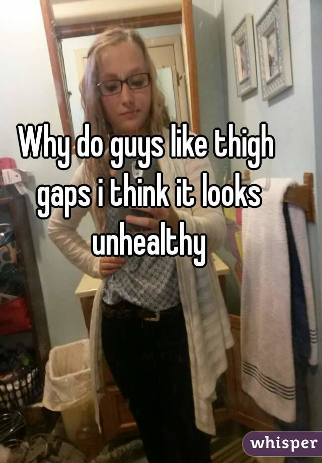 Why do guys like thigh gaps i think it looks unhealthy