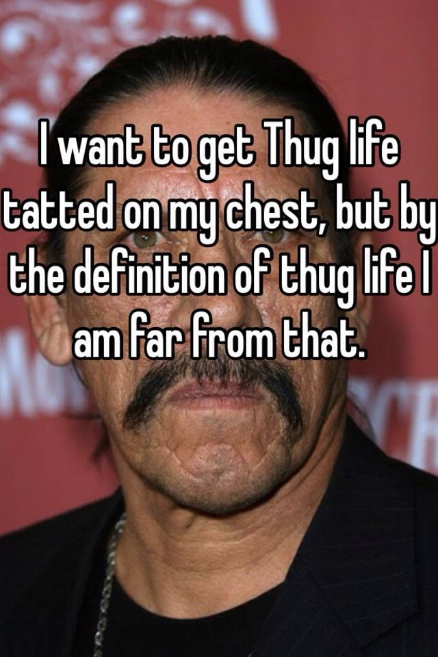 I want to get Thug life tatted on my chest, but by the definition of