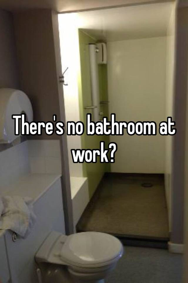 There Is No Bathroom.There S No Bathroom At Work